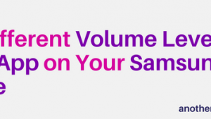 Set Different Volume Levels For Each App on Your Samsung Phone